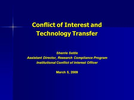 Conflict of Interest and Technology Transfer Sherrie Settle Assistant Director, Research Compliance Program Institutional Conflict of Interest Officer.