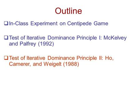 Outline  In-Class Experiment on Centipede Game  Test of Iterative Dominance Principle I: McKelvey and Palfrey (1992)  Test of Iterative Dominance Principle.