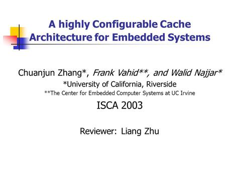 A highly Configurable Cache Architecture for Embedded Systems Chuanjun Zhang*, Frank Vahid**, and Walid Najjar* *University of California, Riverside **The.