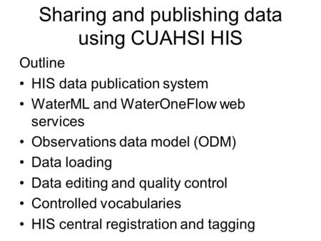 Sharing and publishing data using CUAHSI HIS Outline HIS data publication system WaterML and WaterOneFlow web services Observations data model (ODM) Data.