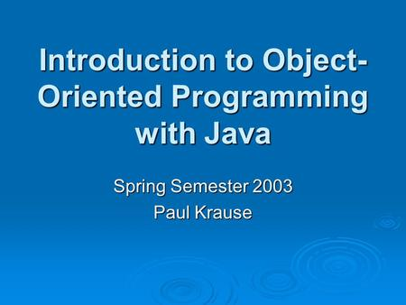 Introduction to Object- Oriented Programming with Java Spring Semester 2003 Paul Krause.