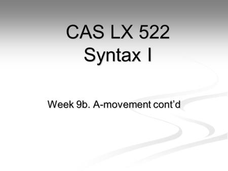 Week 9b. A-movement cont'd CAS LX 522 Syntax I. It is likely… Now, let's think about the sentence It is likely that Mary left. Now, let's think about.