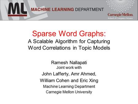 Sparse Word Graphs: A Scalable Algorithm for Capturing Word Correlations in Topic Models Ramesh Nallapati Joint work with John Lafferty, Amr Ahmed, William.