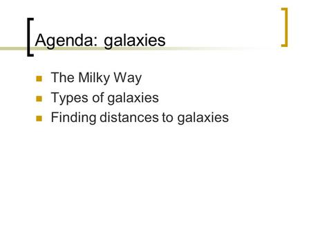 Agenda: galaxies The Milky Way Types of galaxies Finding distances to galaxies.