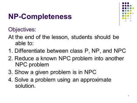1 NP-Completeness Objectives: At the end of the lesson, students should be able to: 1. Differentiate between class P, NP, and NPC 2. Reduce a known NPC.