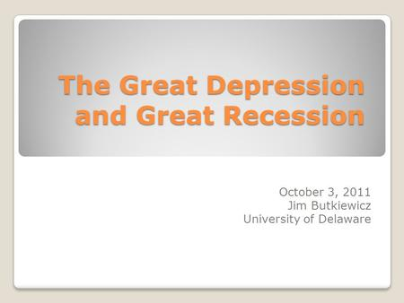 The Great Depression and Great Recession October 3, 2011 Jim Butkiewicz University of Delaware.