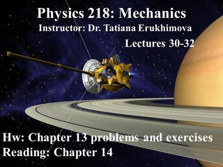 Physics 218: Mechanics Instructor: Dr. Tatiana Erukhimova Lectures 30-32 Hw: Chapter 13 problems and exercises Reading: Chapter 14.