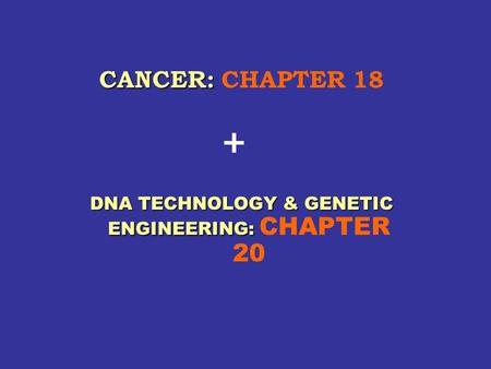 CANCER: CANCER: CHAPTER 18 DNA TECHNOLOGY & GENETIC ENGINEERING: DNA TECHNOLOGY & GENETIC ENGINEERING: CHAPTER 20 +