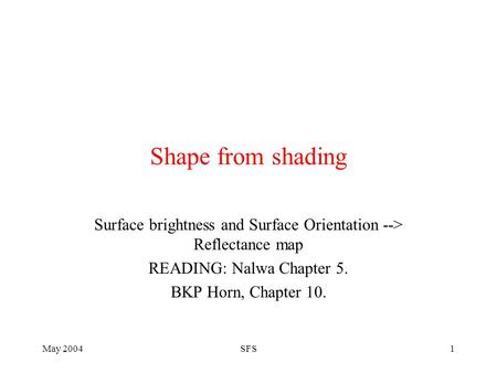 May 2004SFS1 Shape from shading Surface brightness and Surface Orientation --> Reflectance map READING: Nalwa Chapter 5. BKP Horn, Chapter 10.