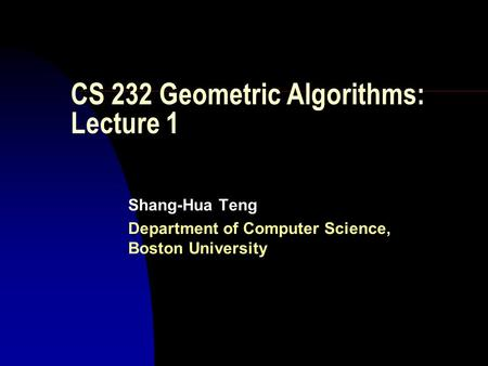 CS 232 Geometric Algorithms: Lecture 1 Shang-Hua Teng Department of Computer Science, Boston University.
