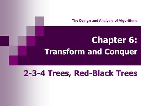 Chapter 6: Transform and Conquer 2-3-4 Trees, Red-Black Trees The Design and Analysis of Algorithms.