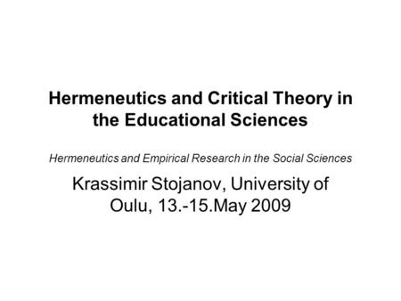 Hermeneutics and Critical Theory in the Educational Sciences Hermeneutics and Empirical Research in the Social Sciences Krassimir Stojanov, University.