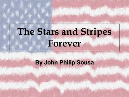 The Stars and Stripes Forever By John Philip Sousa.
