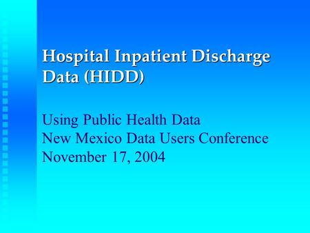 Hospital Inpatient Discharge Data (HIDD) Hospital Inpatient Discharge Data (HIDD) Using Public Health Data New Mexico Data Users Conference November 17,