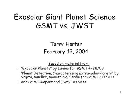 "1 Exosolar Giant Planet Science GSMT vs. JWST Terry Herter February 12, 2004 Based on material from: ""Exosolar Planets"" by Lunine for GSMT 4/28/03 ""Planet."
