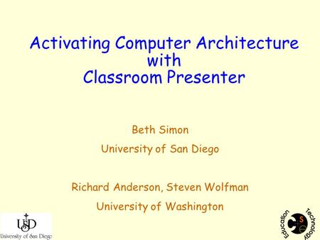 Activating Computer Architecture with Classroom Presenter Beth Simon University of San Diego Richard Anderson, Steven Wolfman University of Washington.