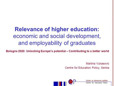 Bologna 2020: Unlocking Europe's potential – Contributing to a better world Martina Vukasovic Centre for Education Policy, Serbia Relevance of higher education: