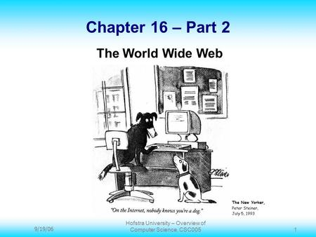 9/19/06 Hofstra University – Overview of Computer Science, CSC005 1 Chapter 16 – Part 2 The World Wide Web The New Yorker, Peter Steiner, July 5, 1993.