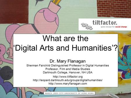 MARCH 2009 CITY UNIVERSITY OF HONG KONG What are the 'Digital Arts and Humanities'? Dr. Mary Flanagan Sherman Fairchild Distinguished Professor in Digital.