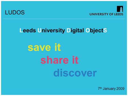 LUDOS Leeds University Digital ObjectS save it share it discover 7 th January 2009.