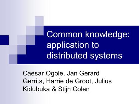 Common knowledge: application to distributed systems Caesar Ogole, Jan Gerard Gerrits, Harrie de Groot, Julius Kidubuka & Stijn Colen.