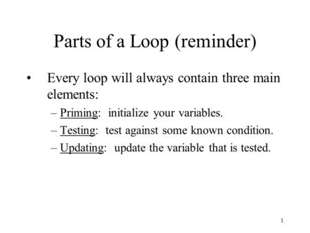 1 Parts of a Loop (reminder) Every loop will always contain three main elements: –Priming: initialize your variables. –Testing: test against some known.