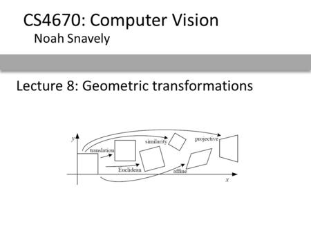 Lecture 8: Geometric transformations CS4670: Computer Vision Noah Snavely.