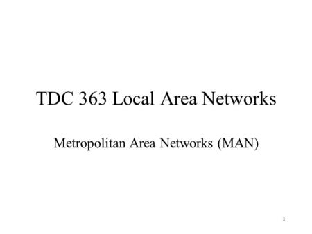1 TDC 363 Local Area Networks Metropolitan Area Networks (MAN)