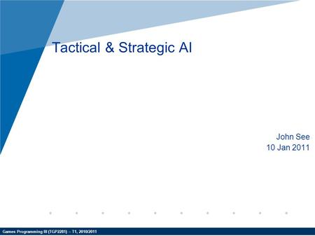 Games Programming III (TGP2281) – T1, 2010/2011 Tactical & Strategic AI John See 10 Jan 2011.