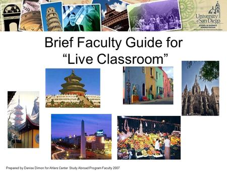 "Prepared by Denise Dimon for Ahlers Center Study Abroad Program Faculty 2007 Brief Faculty Guide for ""Live Classroom"""