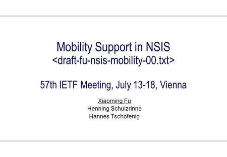Mobility Support in NSIS 57th IETF Meeting, July 13-18, Vienna Xiaoming Fu Henning Schulzrinne Hannes Tschofenig.
