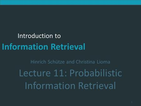 Introduction to Information Retrieval Introduction to Information Retrieval Hinrich Schütze and Christina Lioma Lecture 11: Probabilistic Information Retrieval.