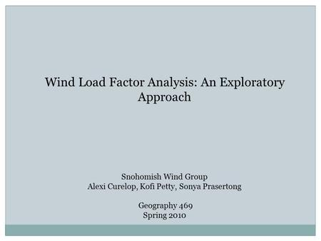 Wind Load Factor Analysis: An Exploratory Approach Snohomish Wind Group Alexi Curelop, Kofi Petty, Sonya Prasertong Geography 469 Spring 2010.