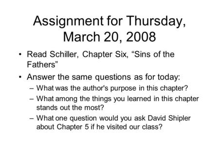 "Assignment for Thursday, March 20, 2008 Read Schiller, Chapter Six, ""Sins of the Fathers"" Answer the same questions as for today: –What was the author's."