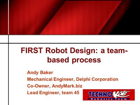 FIRST Robot Design: a team- based process Andy Baker Mechanical Engineer, Delphi Corporation Co-Owner, AndyMark.biz Lead Engineer, team 45.