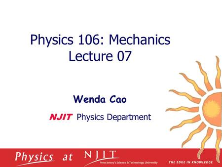 Physics 106: Mechanics Lecture 07 Wenda Cao NJIT Physics Department.