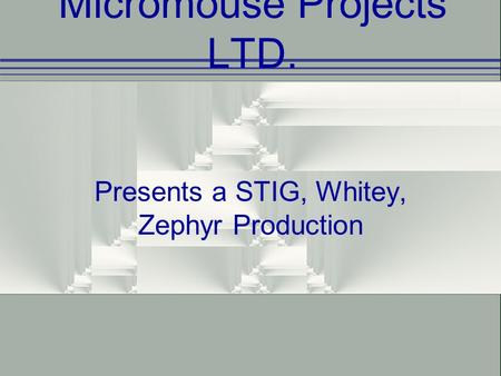 Micromouse Projects LTD. Presents a STIG, Whitey, Zephyr Production.