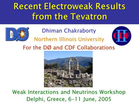 Recent Electroweak Results from the Tevatron Weak Interactions and Neutrinos Workshop Delphi, Greece, 6-11 June, 2005 Dhiman Chakraborty Northern Illinois.