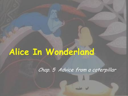 Alice In Wonderland Chap. 5 Advice from a caterpillar.