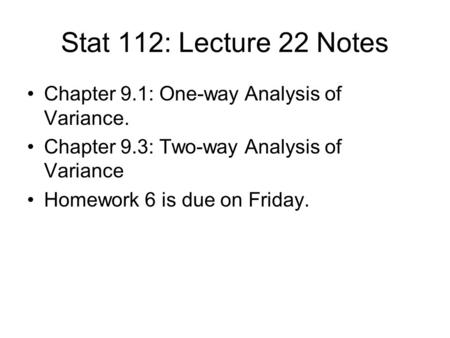 Stat 112: Lecture 22 Notes Chapter 9.1: One-way Analysis of Variance. Chapter 9.3: Two-way Analysis of Variance Homework 6 is due on Friday.