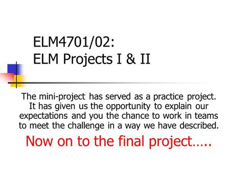 ELM4701/02: ELM Projects I & II The mini-project has served as a practice project. It has given us the opportunity to explain our expectations and you.