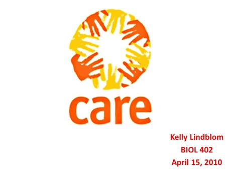 Kelly Lindblom BIOL 402 April 15, 2010. CARE was founded during WWII C ooperative for A merican R emittances to E urope.