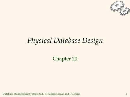 Database Management Systems 3ed, R. Ramakrishnan and J. Gehrke1 Physical Database Design Chapter 20.