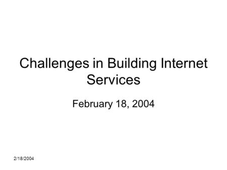 2/18/2004 Challenges in Building Internet Services February 18, 2004.