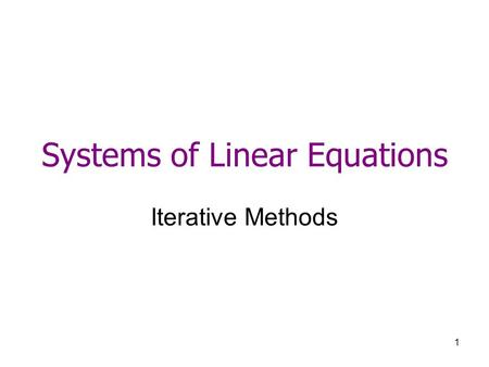 1 Systems of Linear Equations Iterative Methods. 2 B. Iterative Methods 1.Jacobi method and Gauss Seidel 2.Relaxation method for iterative methods.