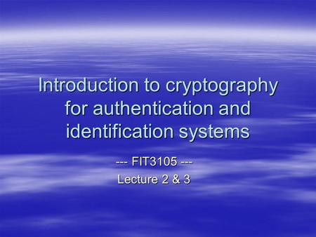 Introduction to cryptography for authentication and identification systems --- FIT3105 --- Lecture 2 & 3.