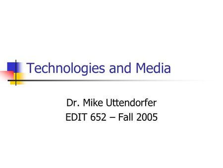 Technologies and Media Dr. Mike Uttendorfer EDIT 652 – Fall 2005.