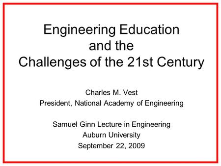 Engineering Education and the Challenges of the 21st Century Charles M. Vest President, National Academy of Engineering Samuel Ginn Lecture in Engineering.