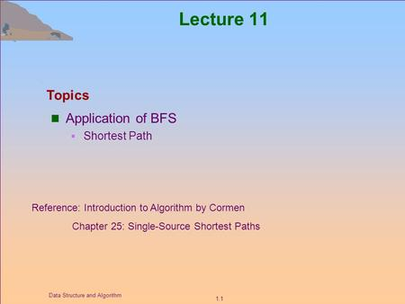 1.1 Data Structure and Algorithm Lecture 11 Application of BFS  Shortest Path Topics Reference: Introduction to Algorithm by Cormen Chapter 25: Single-Source.