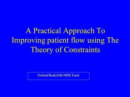 A Practical Approach To Improving patient flow using The Theory of Constraints Oxford Radcliffe NHS Trust.